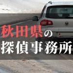 秋田県でおすすめの浮気・不倫調査の探偵事務所