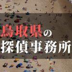 鳥取県でおすすめの浮気・不倫調査の探偵事務所
