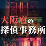 大阪府でおすすめの浮気・不倫調査の探偵事務所