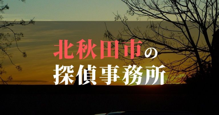 北秋田市で浮気調査を依頼するならここ!おすすめ探偵事務所の費用・相場と申込の流れは?!