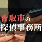 香取市でおすすめの浮気調査・不倫調査の探偵事務所